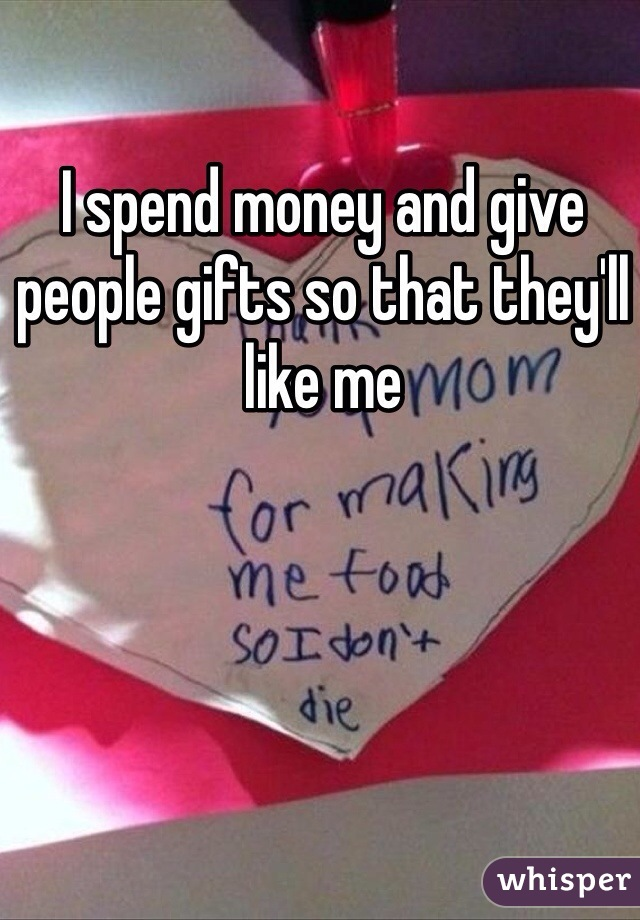 I spend money and give people gifts so that they'll like me