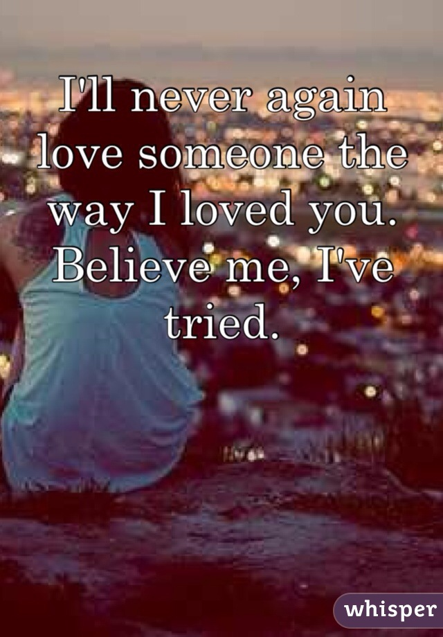 I'll never again love someone the way I loved you. Believe me, I've tried.
