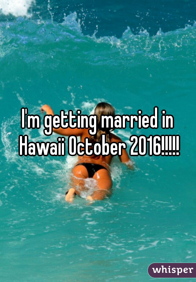 I'm getting married in Hawaii October 2016!!!!!