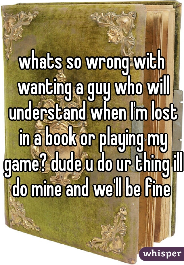 whats so wrong with wanting a guy who will understand when I'm lost in a book or playing my game? dude u do ur thing ill do mine and we'll be fine