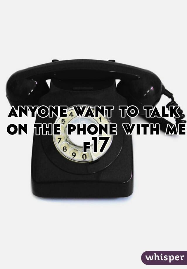anyone want to talk on the phone with me f17
