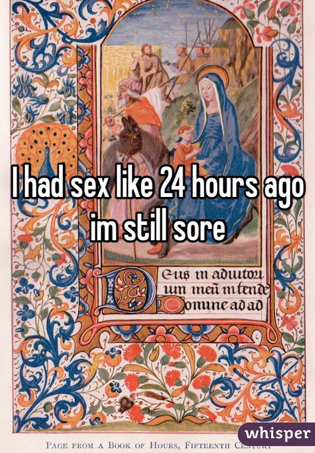 I had sex like 24 hours ago im still sore