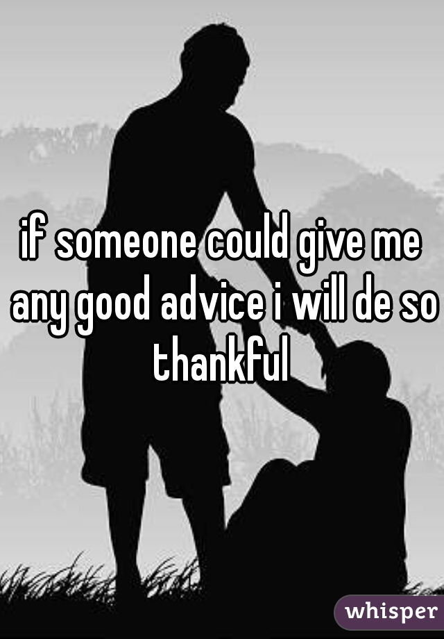 if someone could give me any good advice i will de so thankful