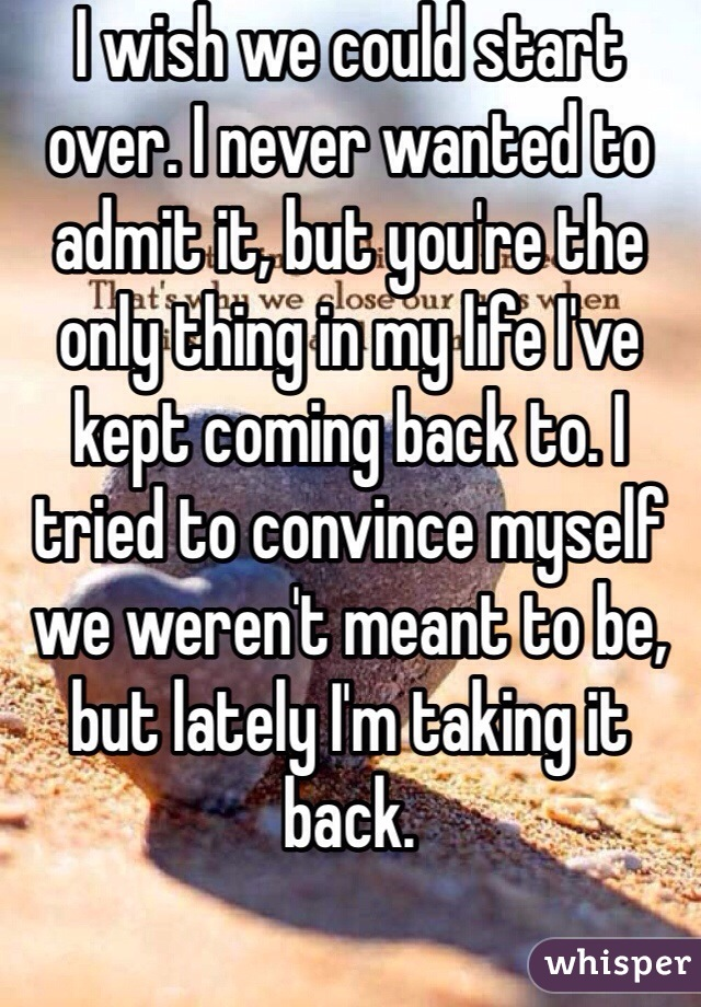 I wish we could start over. I never wanted to admit it, but you're the only thing in my life I've kept coming back to. I tried to convince myself we weren't meant to be, but lately I'm taking it back.