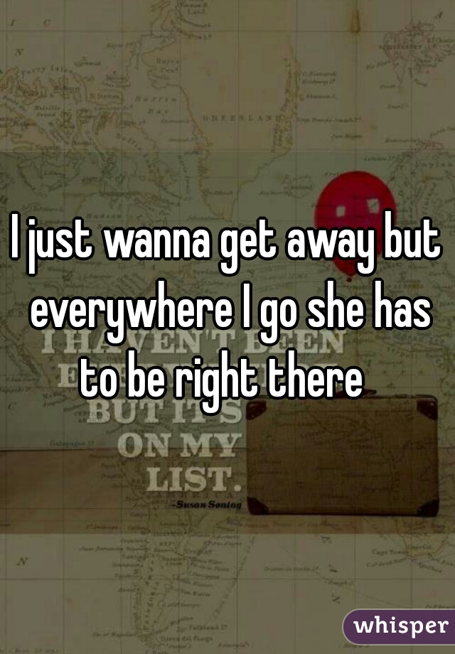 I just wanna get away but everywhere I go she has to be right there