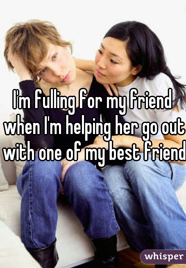 I'm fulling for my friend when I'm helping her go out with one of my best friend