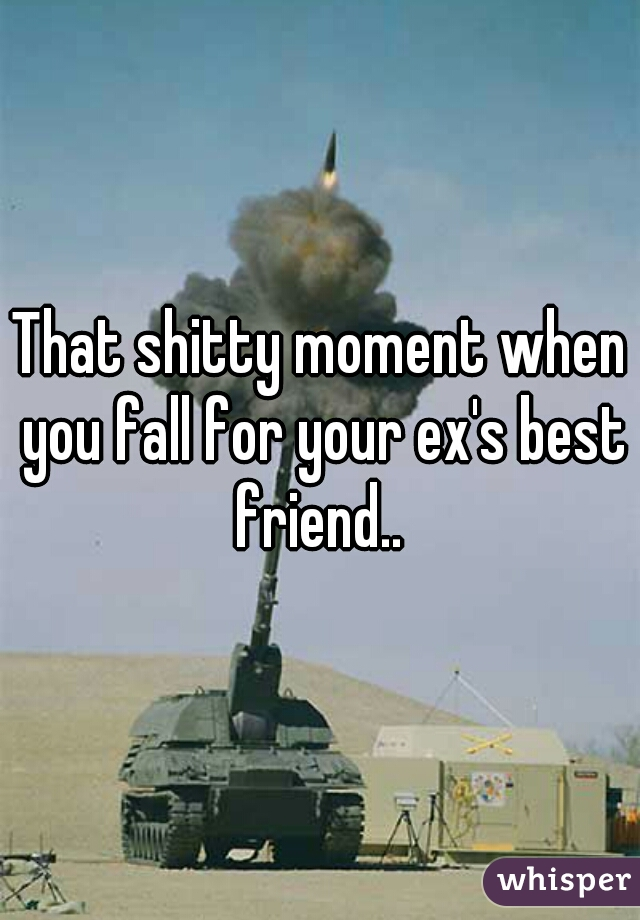 That shitty moment when you fall for your ex's best friend..