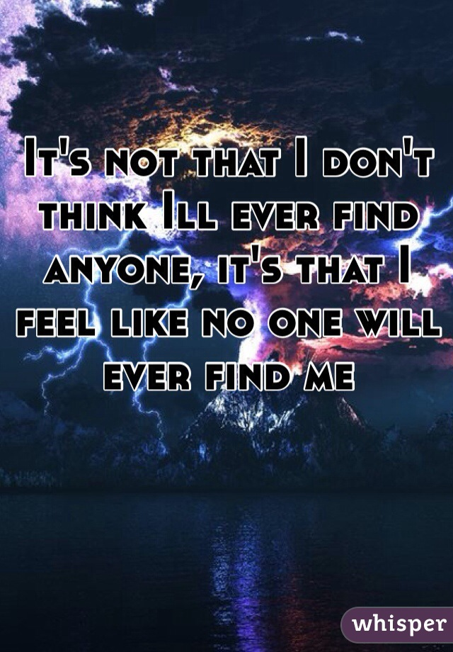 It's not that I don't think Ill ever find anyone, it's that I feel like no one will ever find me
