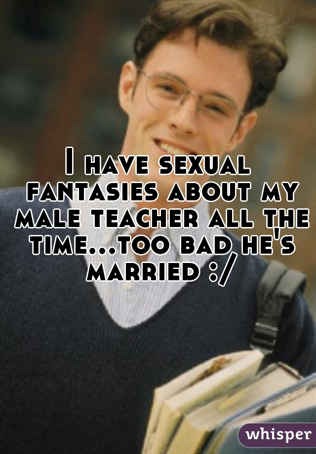 I have sexual fantasies about my male teacher all the time...too bad he's married :/