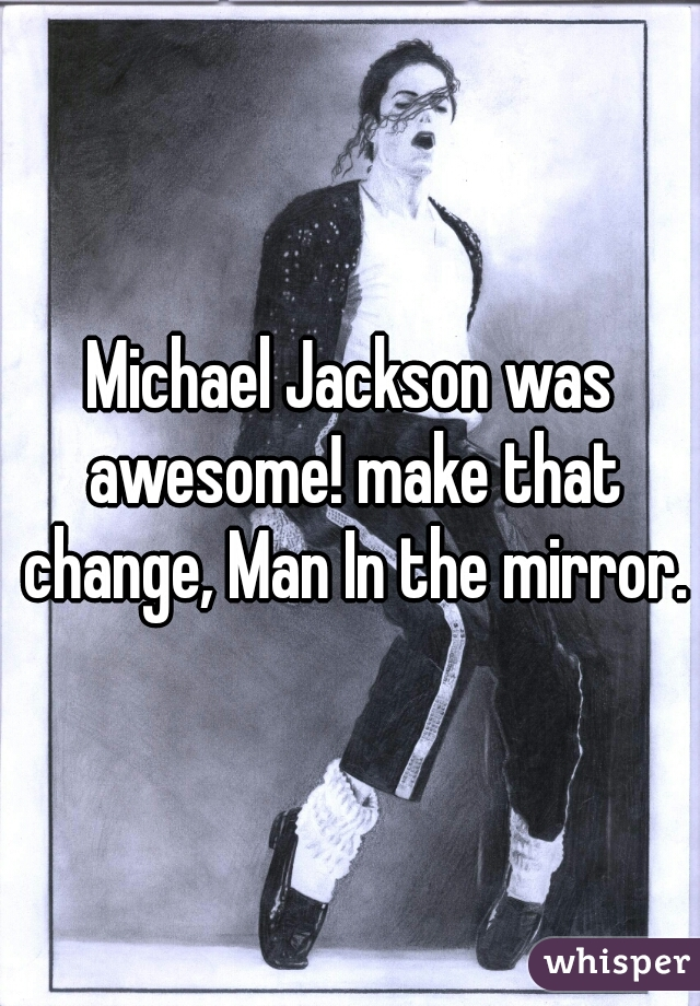 Michael Jackson was awesome! make that change, Man In the mirror.