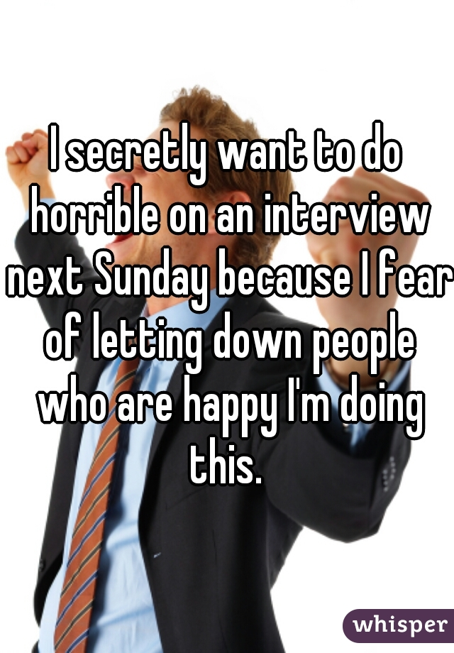 I secretly want to do horrible on an interview next Sunday because I fear of letting down people who are happy I'm doing this.