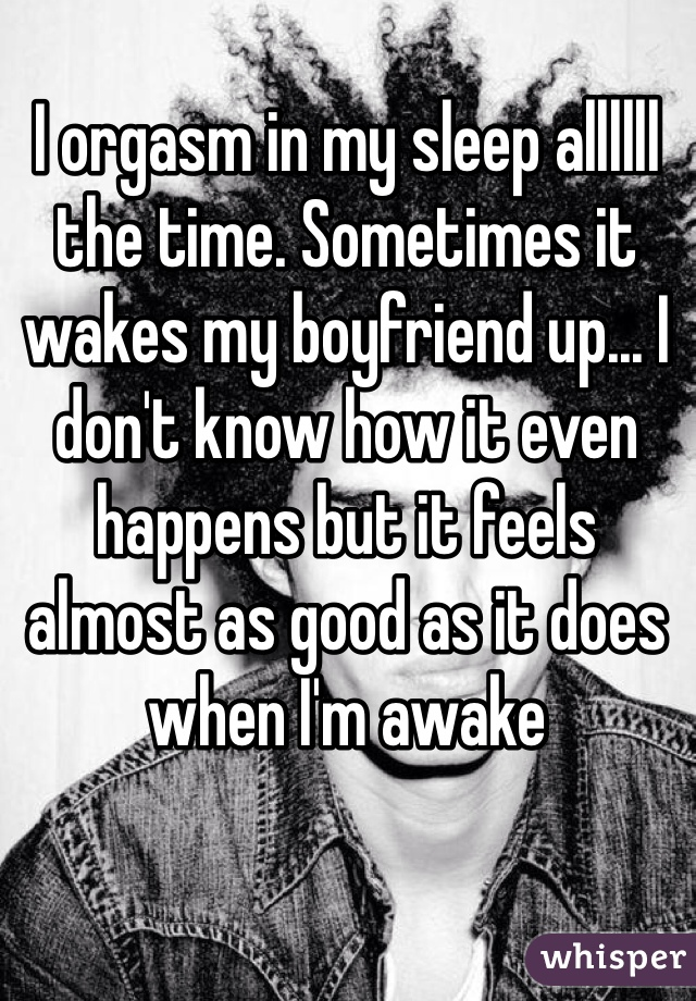 I orgasm in my sleep allllll the time. Sometimes it wakes my boyfriend up... I don't know how it even happens but it feels almost as good as it does when I'm awake