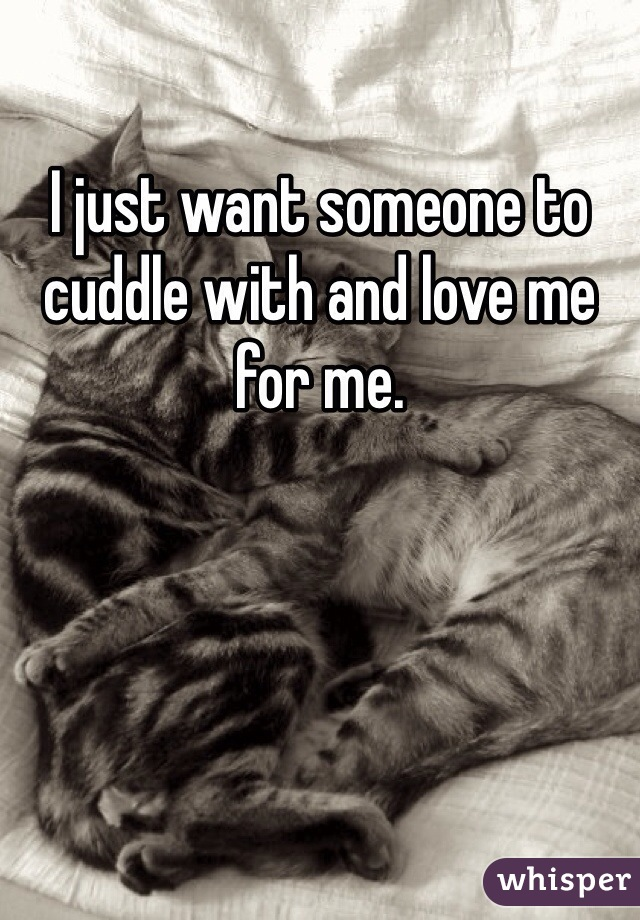 I just want someone to cuddle with and love me for me.