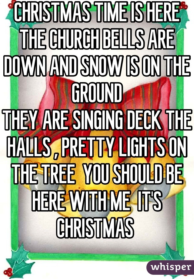 CHRISTMAS TIME IS HERE   THE CHURCH BELLS ARE DOWN AND SNOW IS ON THE GROUND  THEY ARE SINGING DECK THE HALLS , PRETTY LIGHTS ON THE TREE  YOU SHOULD BE HERE WITH ME  IT'S CHRISTMAS