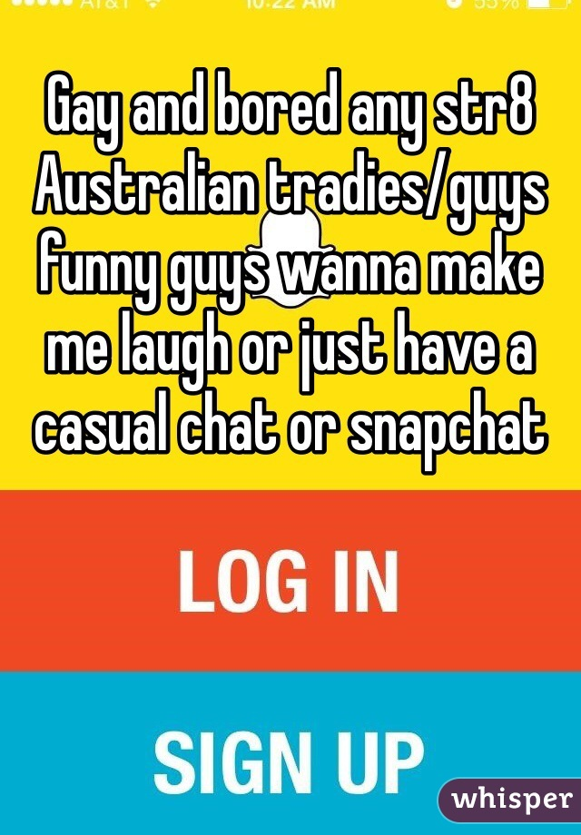 Gay and bored any str8 Australian tradies/guys funny guys wanna make me laugh or just have a casual chat or snapchat