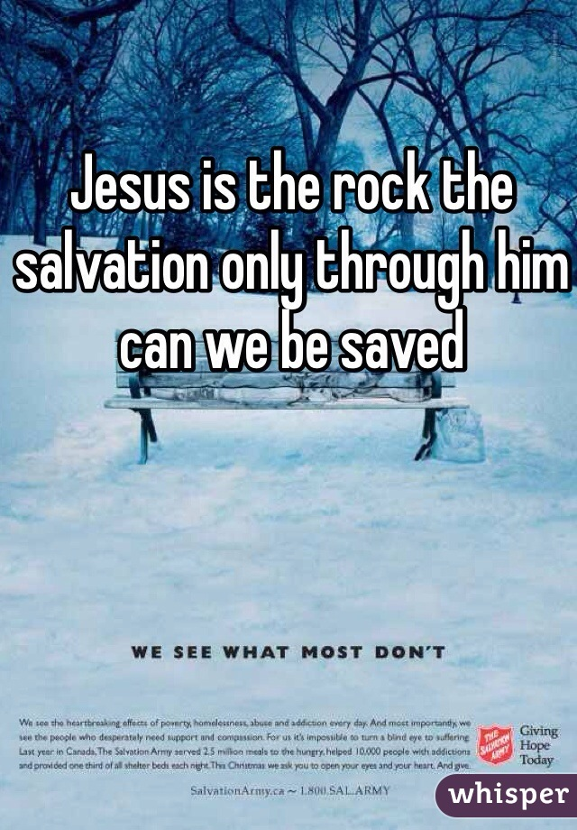 Jesus is the rock the salvation only through him can we be saved