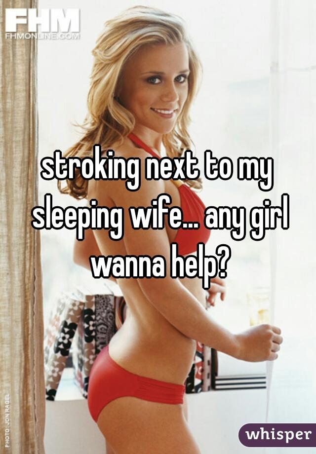 stroking next to my sleeping wife... any girl wanna help?