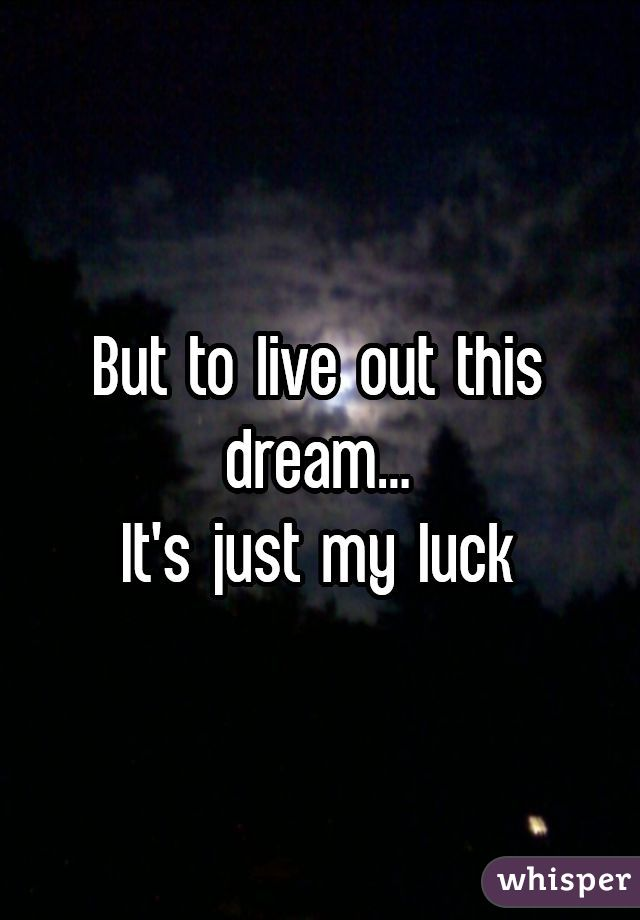 But to live out this dream...It's just my luck