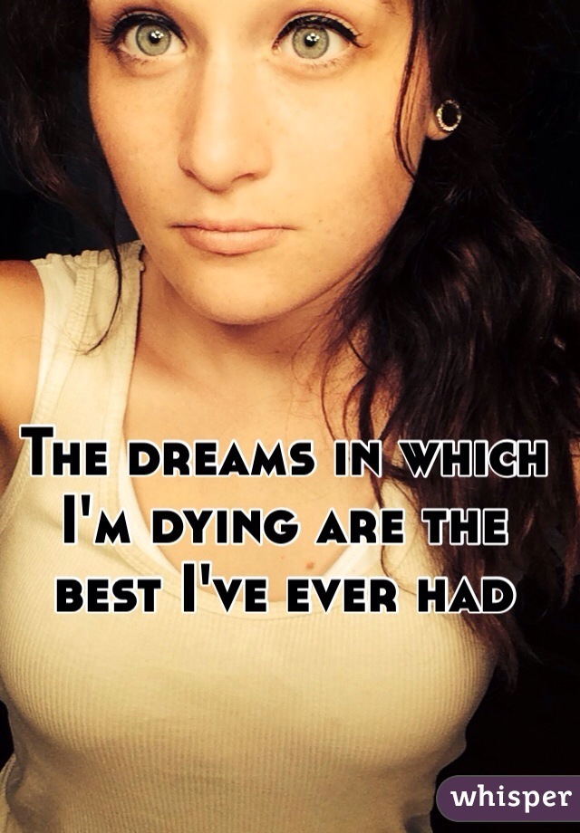 The dreams in which I'm dying are the best I've ever had