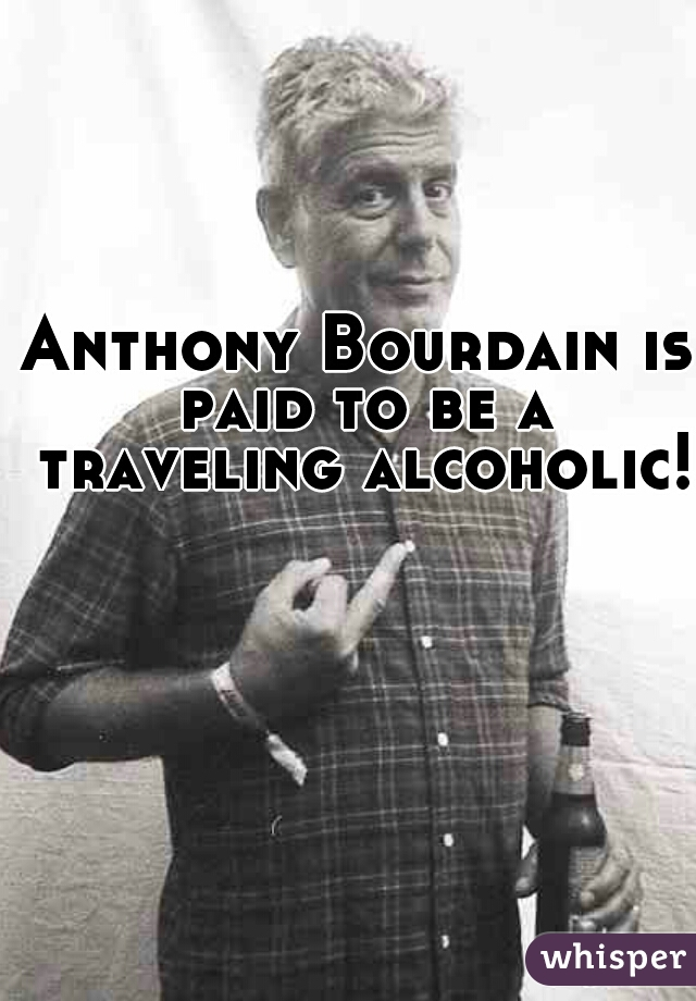 Anthony Bourdain is paid to be a traveling alcoholic!