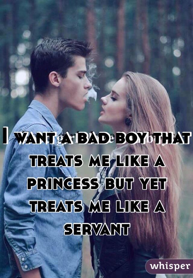 I want a bad boy that treats me like a princess but yet treats me like a servant