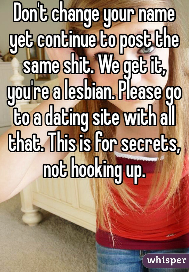 Don't change your name yet continue to post the same shit. We get it, you're a lesbian. Please go to a dating site with all that. This is for secrets, not hooking up.