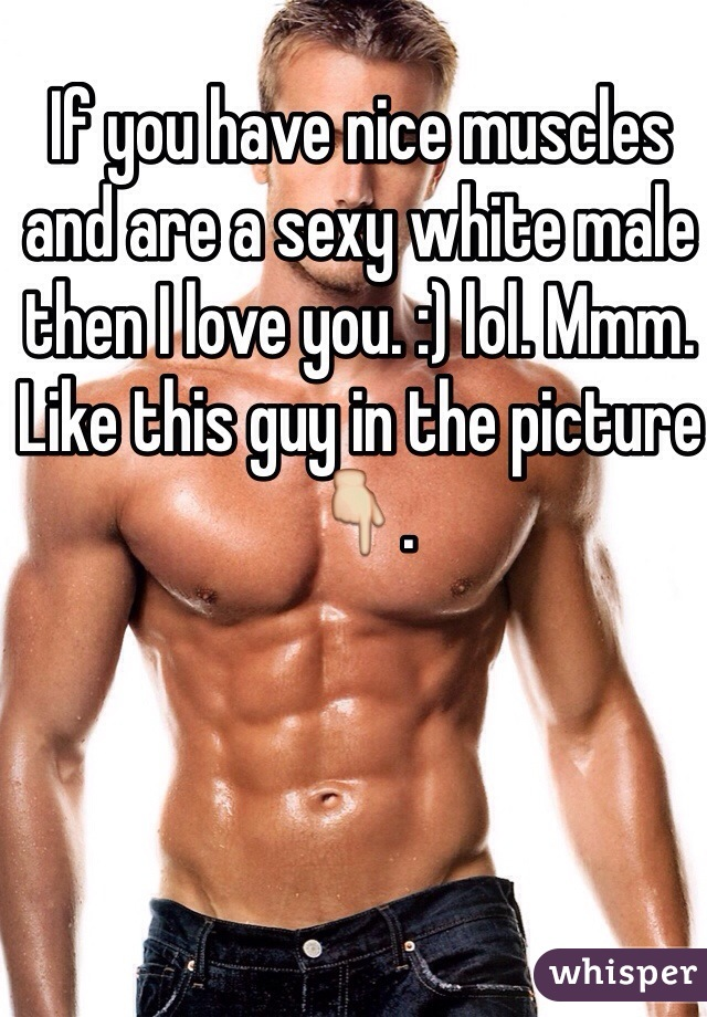 If you have nice muscles and are a sexy white male then I love you. :) lol. Mmm. Like this guy in the picture 👇.