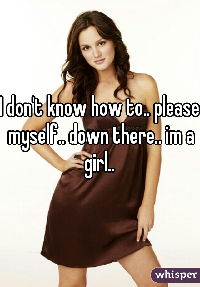 I don't know how to.. please myself.. down there.. im a girl..