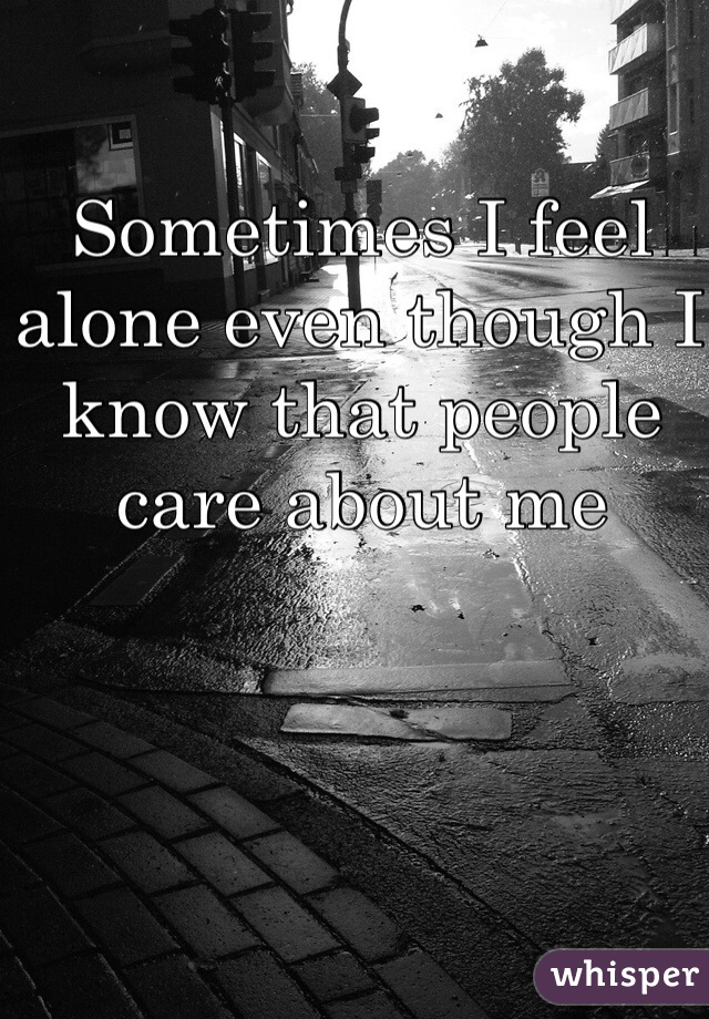 Sometimes I feel alone even though I know that people care about me