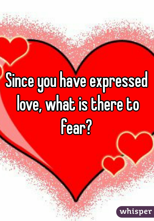Since you have expressed love, what is there to fear?