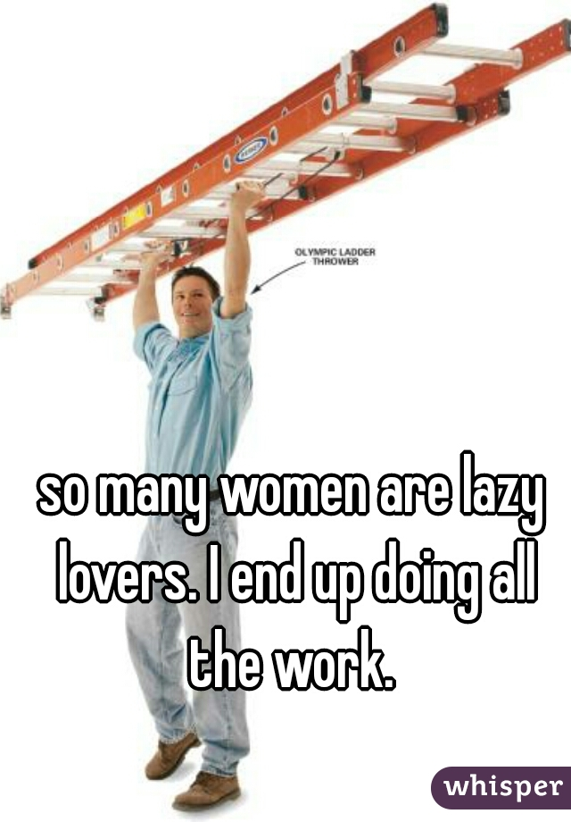 so many women are lazy lovers. I end up doing all the work.