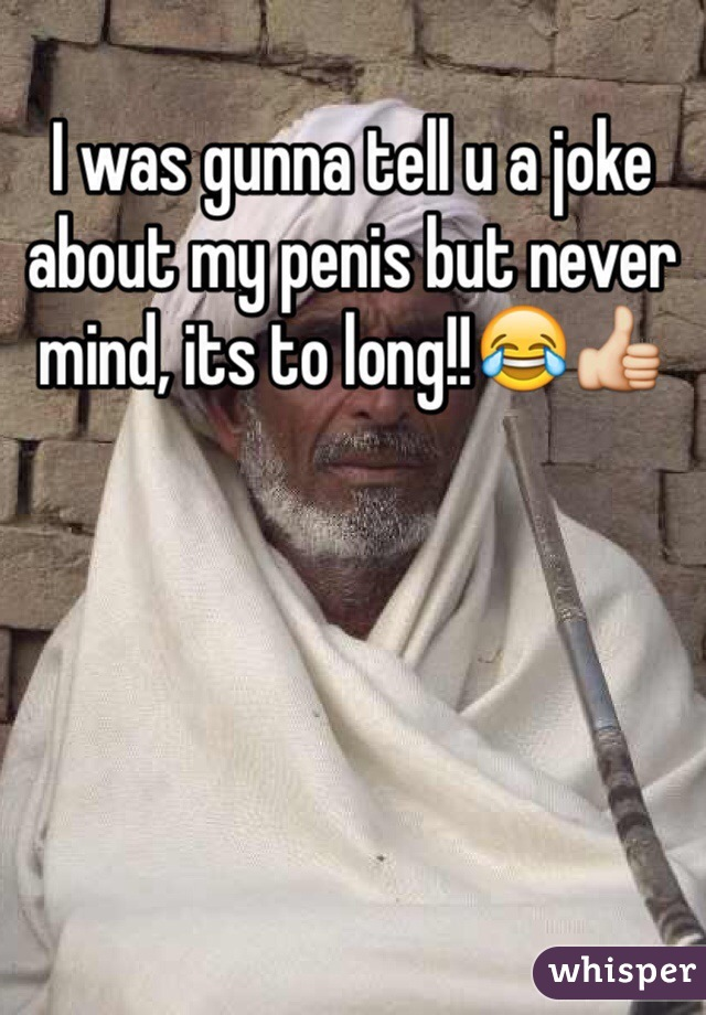 I was gunna tell u a joke about my penis but never mind, its to long!!😂👍