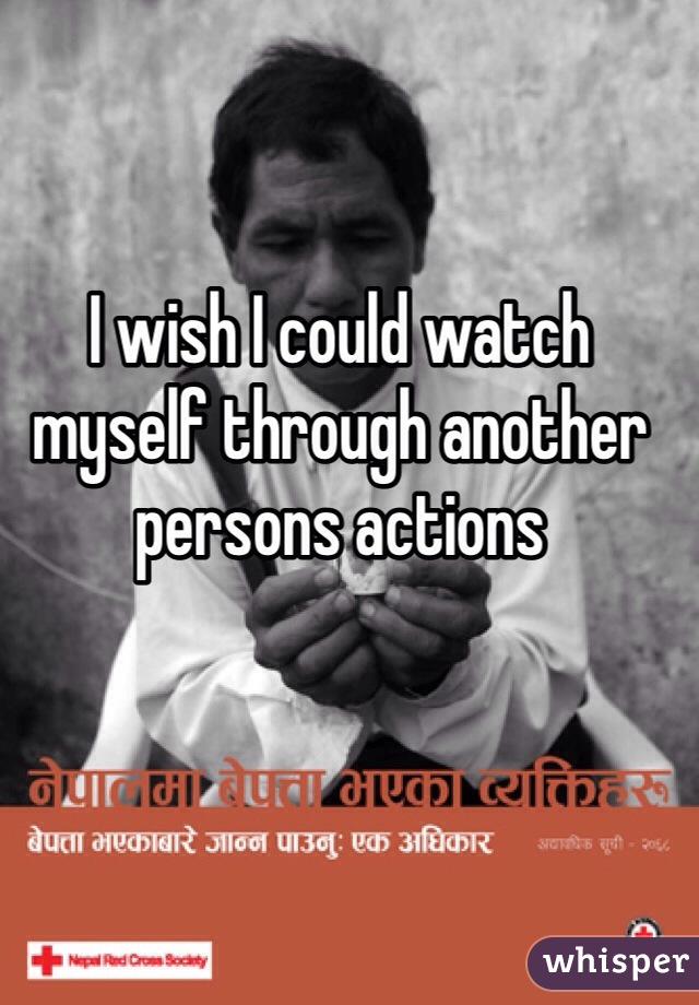 I wish I could watch myself through another persons actions