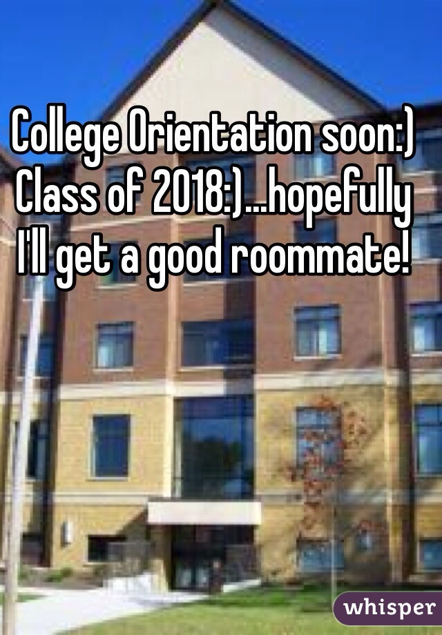 College Orientation soon:) Class of 2018:)...hopefully I'll get a good roommate!