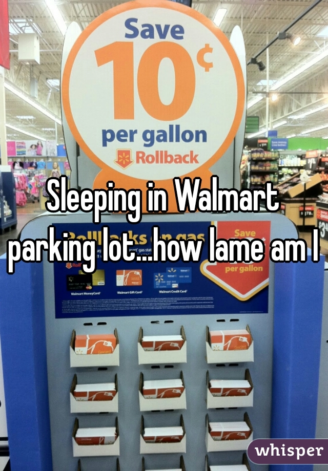 Sleeping in Walmart parking lot...how lame am I