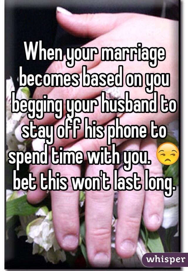 When your marriage becomes based on you begging your husband to stay off his phone to spend time with you. 😒 bet this won't last long.