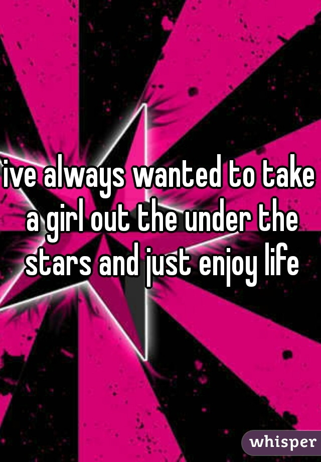 ive always wanted to take a girl out the under the stars and just enjoy life