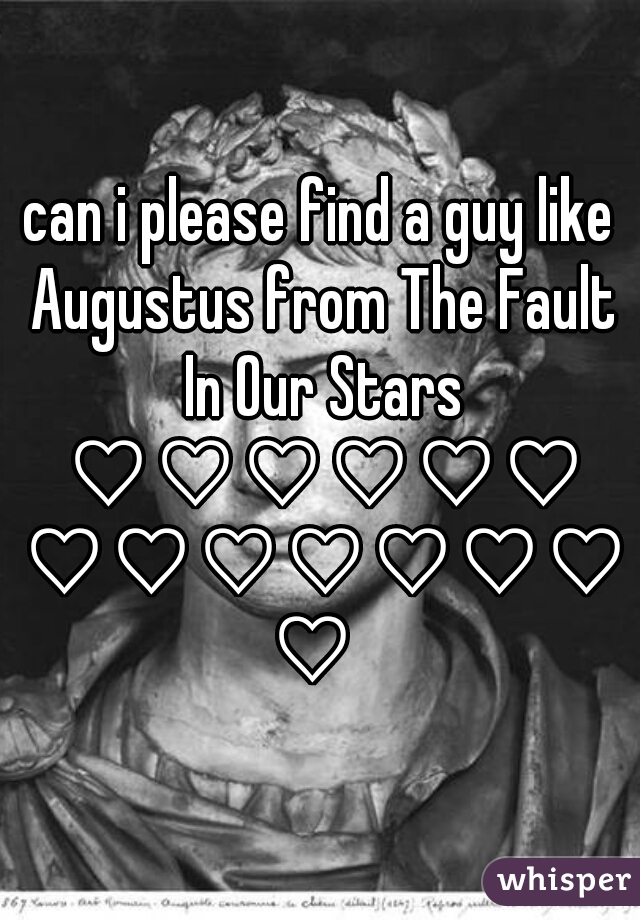 can i please find a guy like Augustus from The Fault In Our Stars ♡♡♡♡♡♡ ♡♡♡♡♡♡♡♡