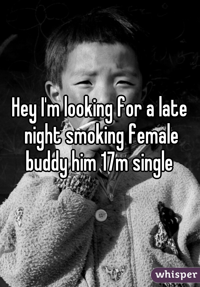 Hey I'm looking for a late night smoking female buddy him 17m single