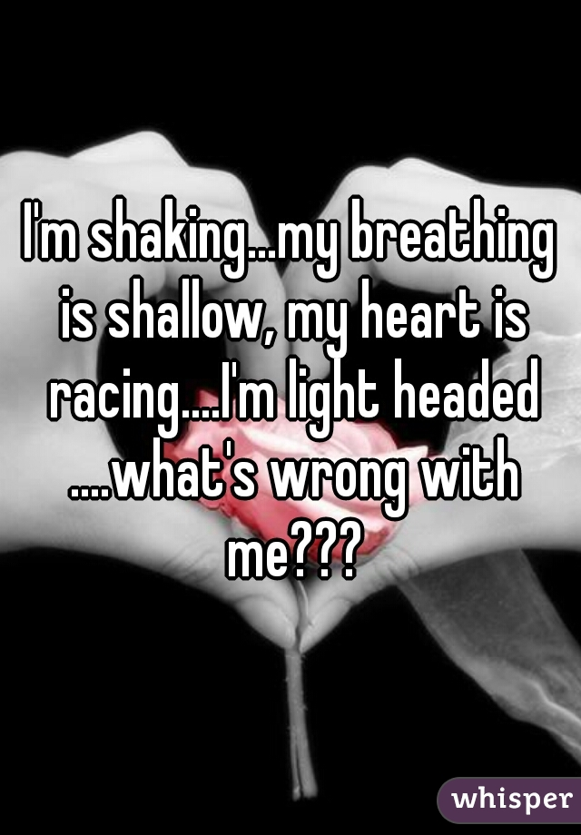 I'm shaking...my breathing is shallow, my heart is racing....I'm light headed ....what's wrong with me???