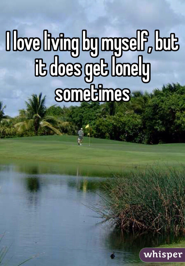 I love living by myself, but it does get lonely sometimes