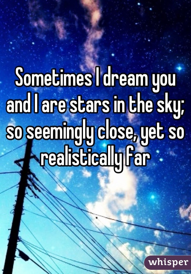 Sometimes I dream you and I are stars in the sky; so seemingly close, yet so realistically far