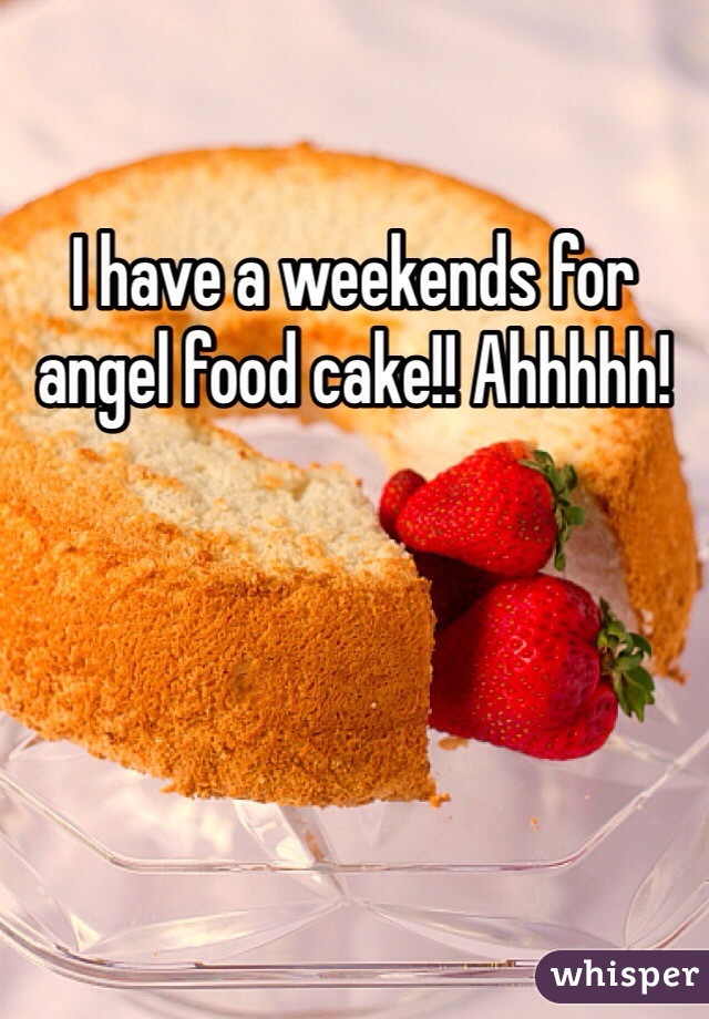 I have a weekends for angel food cake!! Ahhhhh!