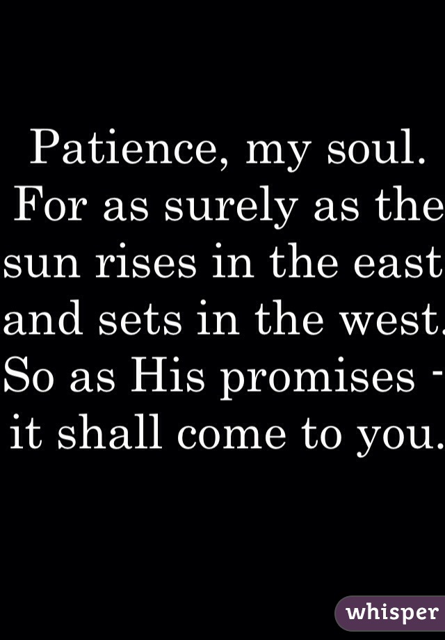 Patience, my soul. For as surely as the sun rises in the east and sets in the west. So as His promises - it shall come to you.
