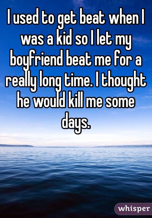 I used to get beat when I was a kid so I let my boyfriend beat me for a really long time. I thought he would kill me some days.