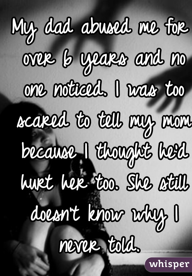 My dad abused me for over 6 years and no one noticed. I was too scared to tell my mom because I thought he'd hurt her too. She still doesn't know why I never told.