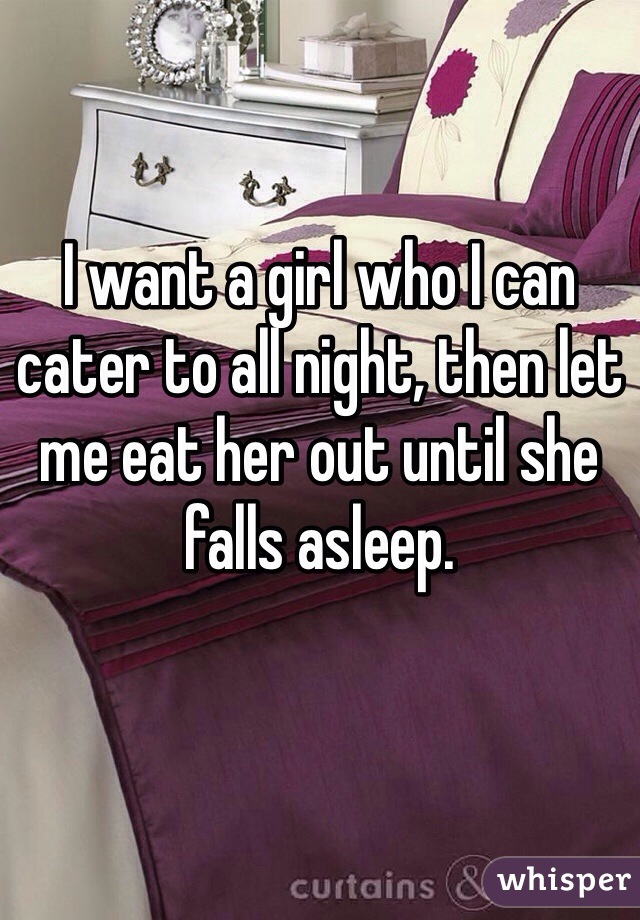 I want a girl who I can cater to all night, then let me eat her out until she falls asleep.
