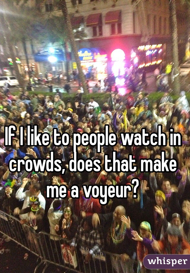 If I like to people watch in crowds, does that make me a voyeur?