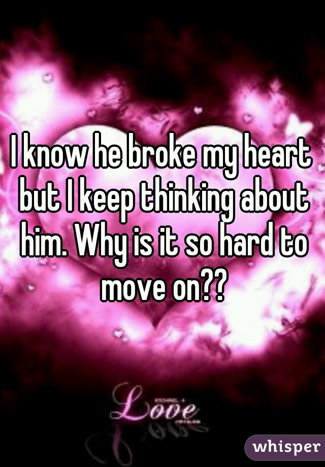 I know he broke my heart but I keep thinking about him. Why is it so hard to move on??