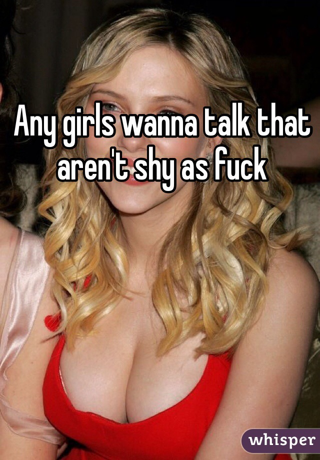 Any girls wanna talk that aren't shy as fuck